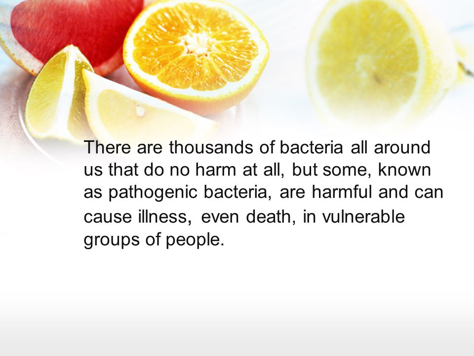 There are thousands of bacteria all around us that do no harm at all, but some, known as pathogenic bacteria, are harmful and can cause illness, even