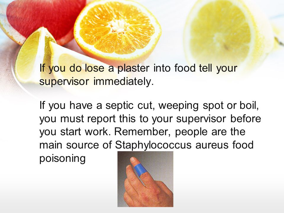 If you do lose a plaster into food tell your supervisor immediately. If you have a septic cut, weeping spot or boil, you must report this to your supe