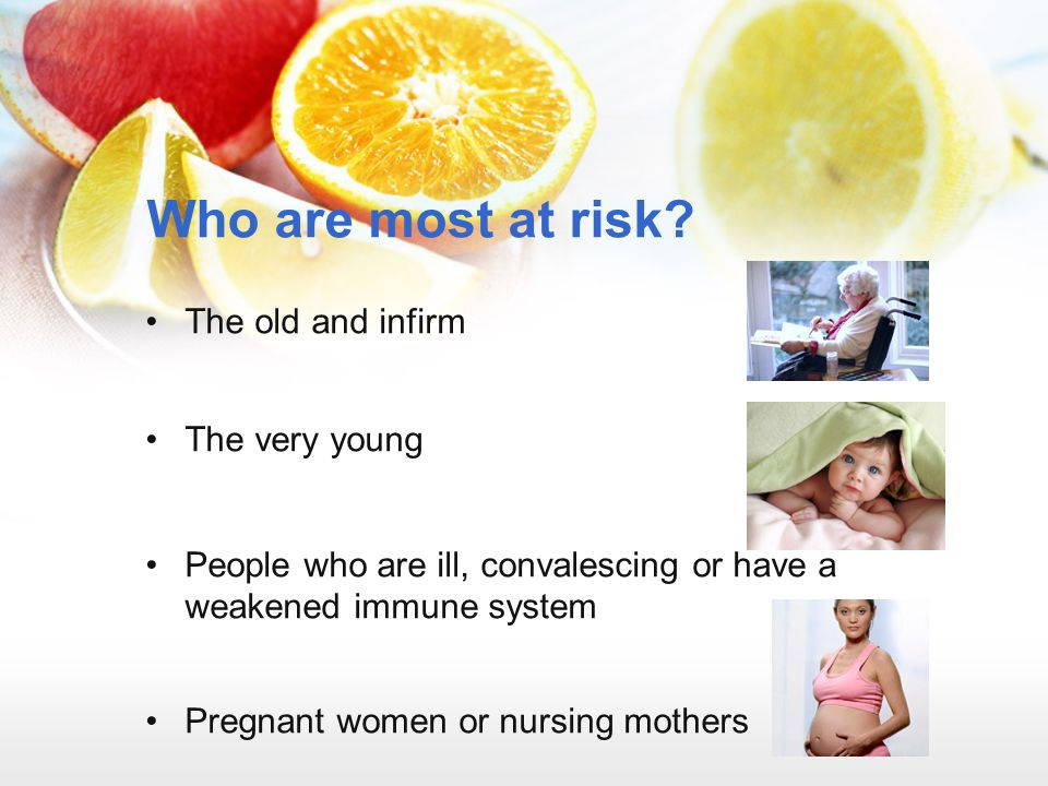 Who are most at risk? The old and infirm The very young People who are ill, convalescing or have a weakened immune system Pregnant women or nursing mo