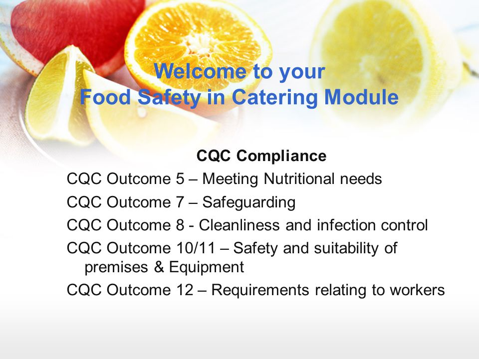 Welcome to your Food Safety in Catering Module CQC Compliance CQC Outcome 5 – Meeting Nutritional needs CQC Outcome 7 – Safeguarding CQC Outcome 8 - C