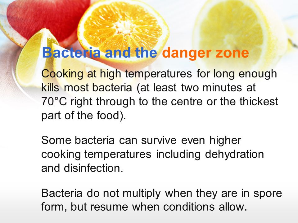 Bacteria and the danger zone Cooking at high temperatures for long enough kills most bacteria (at least two minutes at 70°C right through to the centr