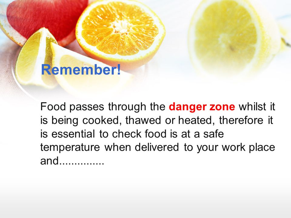 Remember! Food passes through the danger zone whilst it is being cooked, thawed or heated, therefore it is essential to check food is at a safe temper