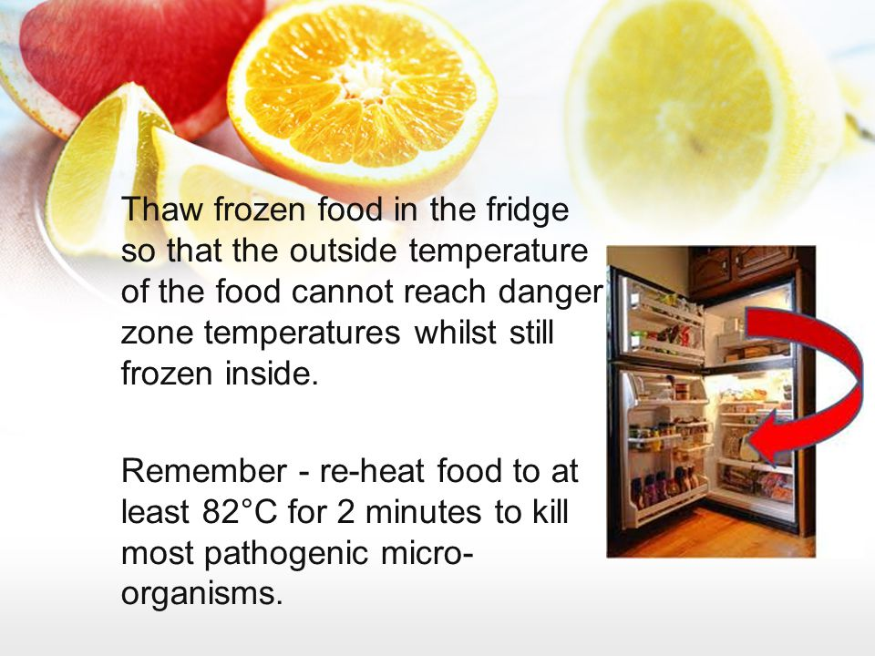Thaw frozen food in the fridge so that the outside temperature of the food cannot reach danger zone temperatures whilst still frozen inside. Remember