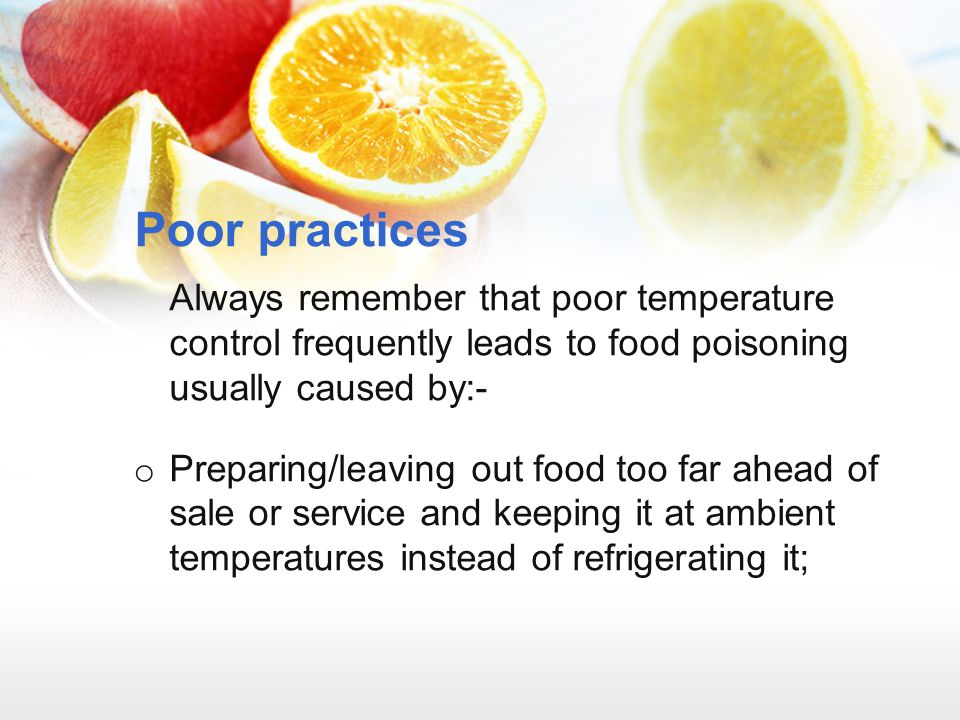 Poor practices Always remember that poor temperature control frequently leads to food poisoning usually caused by:- o Preparing/leaving out food too f