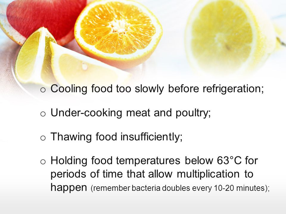 o Cooling food too slowly before refrigeration; o Under-cooking meat and poultry; o Thawing food insufficiently; o Holding food temperatures below 63°
