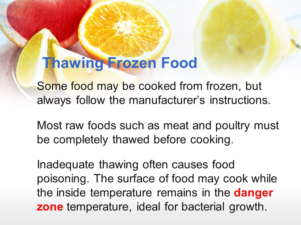Thawing Frozen Food Some food may be cooked from frozen, but always follow the manufacturer's instructions. Most raw foods such as meat and poultry mu