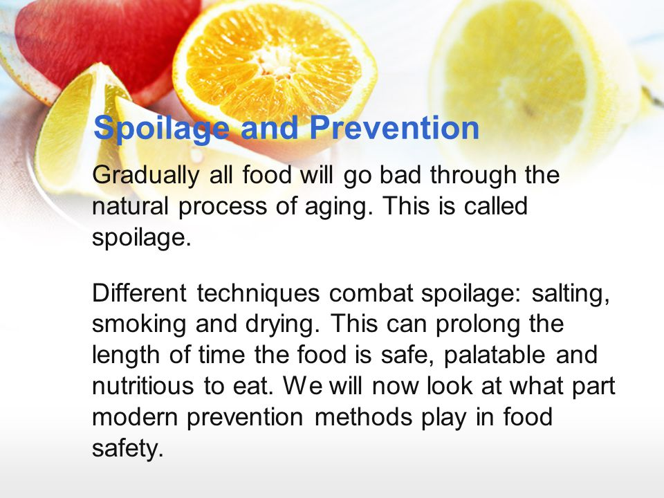 Spoilage and Prevention Gradually all food will go bad through the natural process of aging. This is called spoilage. Different techniques combat spoi
