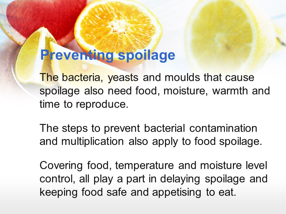 Preventing spoilage The bacteria, yeasts and moulds that cause spoilage also need food, moisture, warmth and time to reproduce. The steps to prevent b
