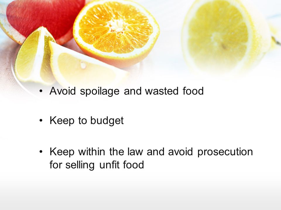 Avoid spoilage and wasted food Keep to budget Keep within the law and avoid prosecution for selling unfit food