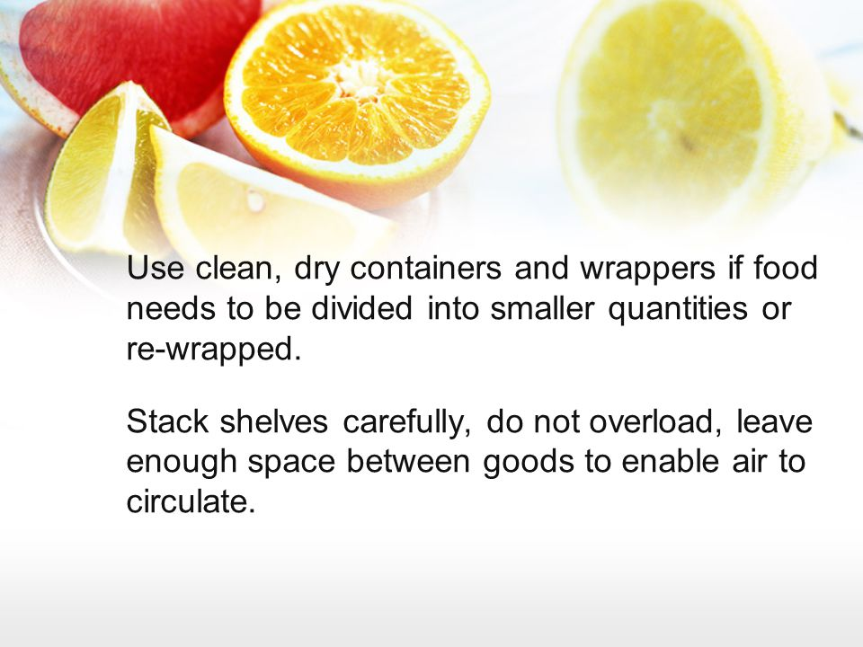 Use clean, dry containers and wrappers if food needs to be divided into smaller quantities or re-wrapped. Stack shelves carefully, do not overload, le