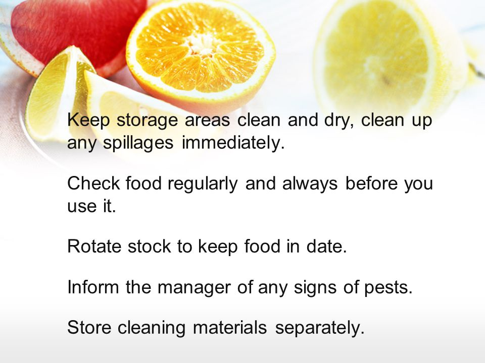 Keep storage areas clean and dry, clean up any spillages immediately. Check food regularly and always before you use it. Rotate stock to keep food in