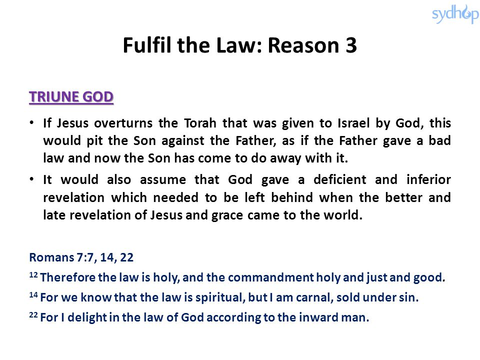 Fulfil the Law: Reason 3 TRIUNE GOD If Jesus overturns the Torah that was given to Israel by God, this would pit the Son against the Father, as if the
