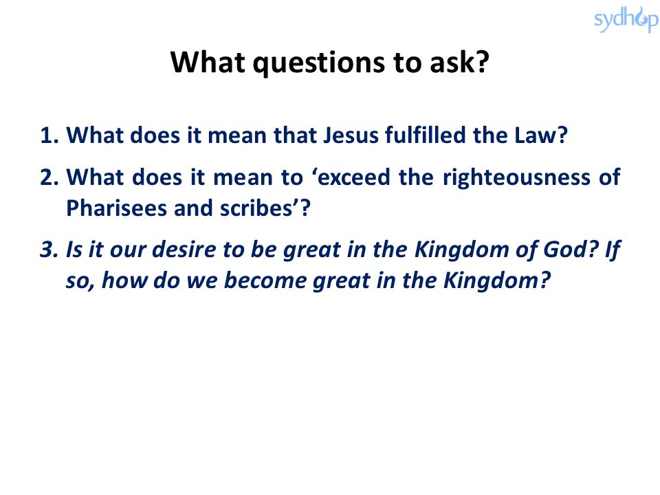 What questions to ask? 1.What does it mean that Jesus fulfilled the Law? 2.What does it mean to 'exceed the righteousness of Pharisees and scribes'? 3