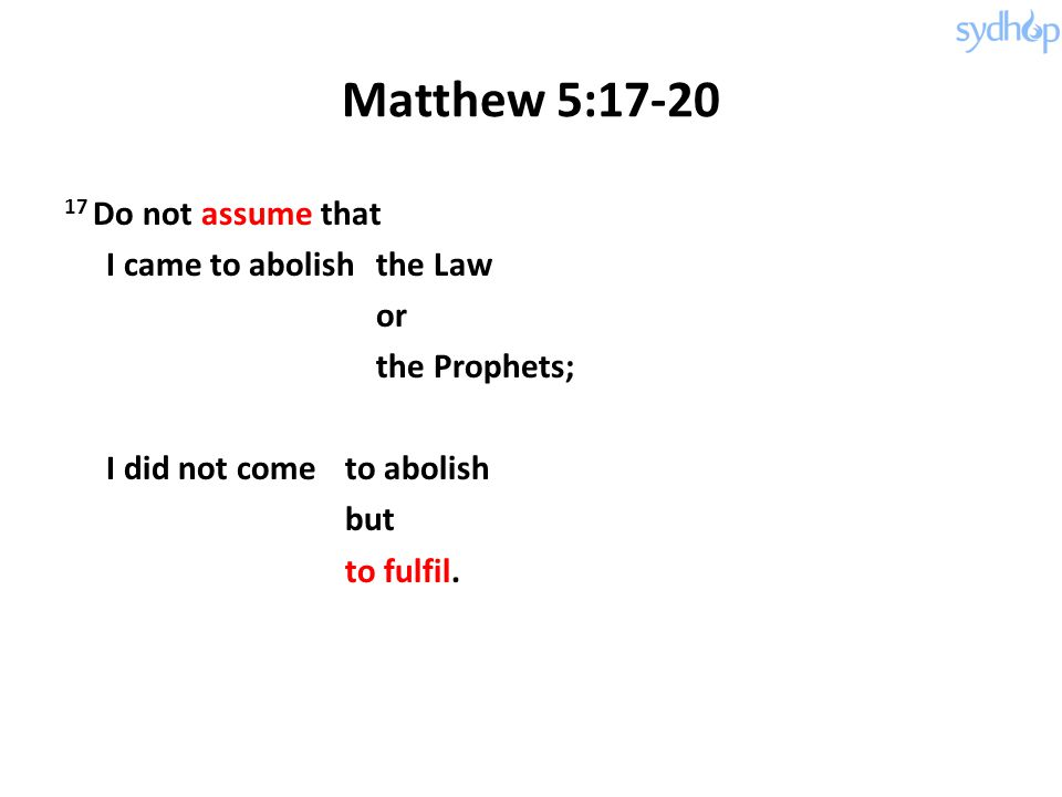 Matthew 5:17-20 17 Do not assume that I came to abolishthe Law or the Prophets; I did not come to abolish but to fulfil.