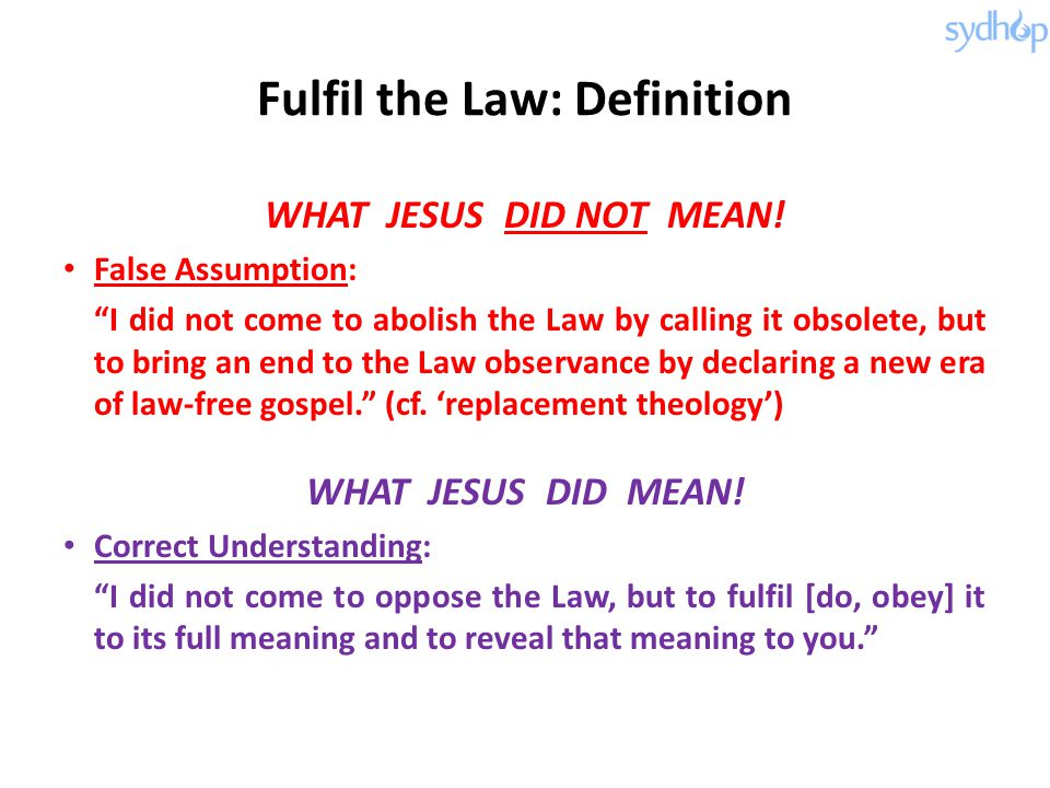 "Fulfil the Law: Definition WHAT JESUS DID NOT MEAN! False Assumption: ""I did not come to abolish the Law by calling it obsolete, but to bring an end t"
