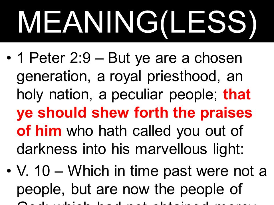MEANING(LESS) 1 Peter 2:9 – But ye are a chosen generation, a royal priesthood, an holy nation, a peculiar people; that ye should shew forth the prais