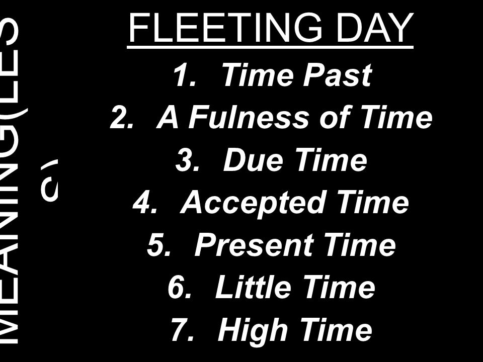 MEANING(LES S) FLEETING DAY 1.Time Past 2.A Fulness of Time 3.Due Time 4.Accepted Time 5.Present Time 6.Little Time 7.High Time