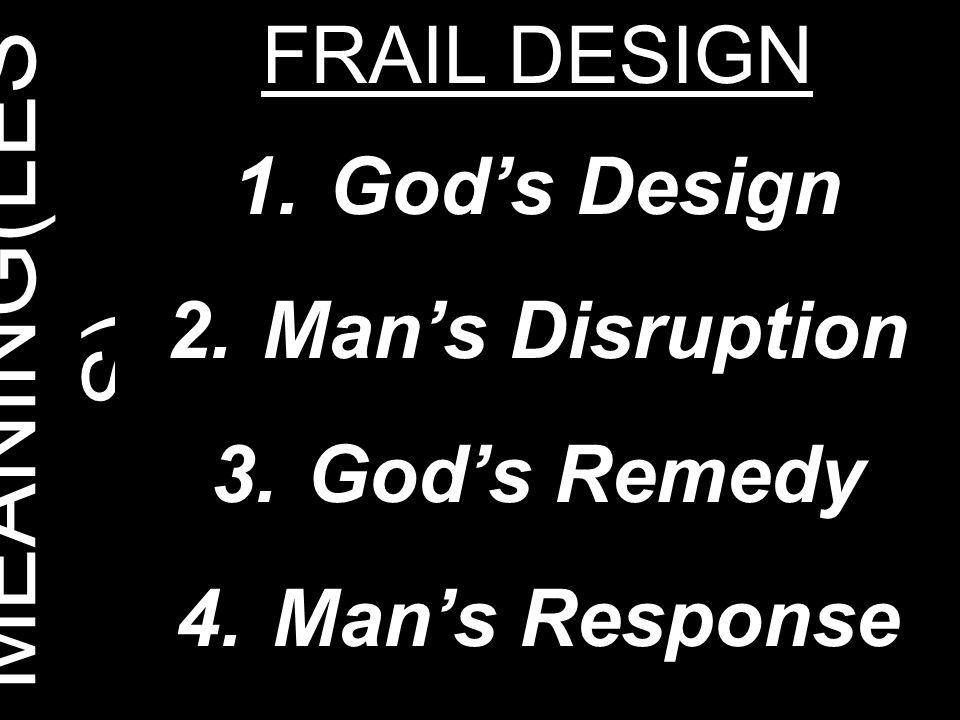 MEANING(LES S) FRAIL DESIGN 1.God's Design 2.Man's Disruption 3.God's Remedy 4.Man's Response