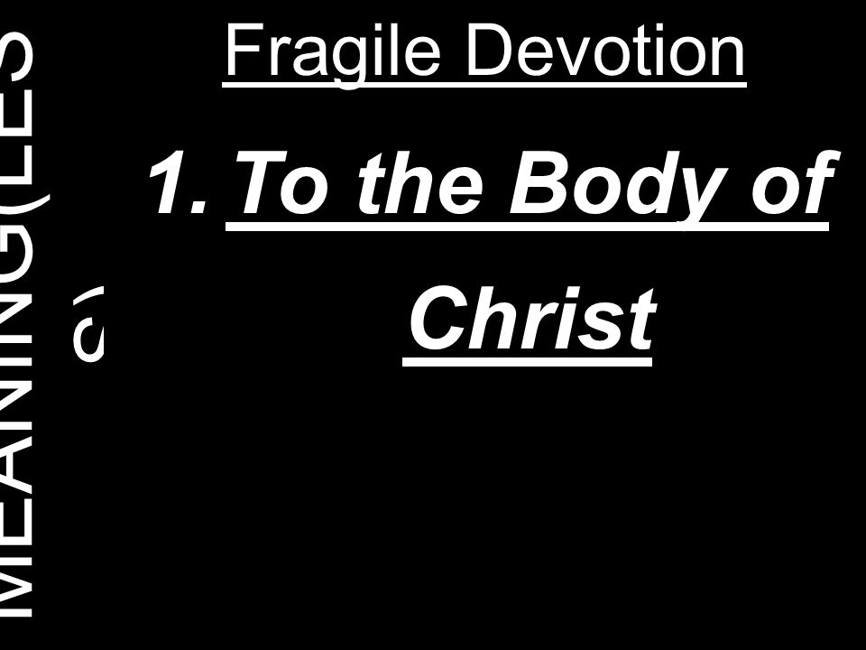 MEANING(LES S) Fragile Devotion 1.To the Body of Christ