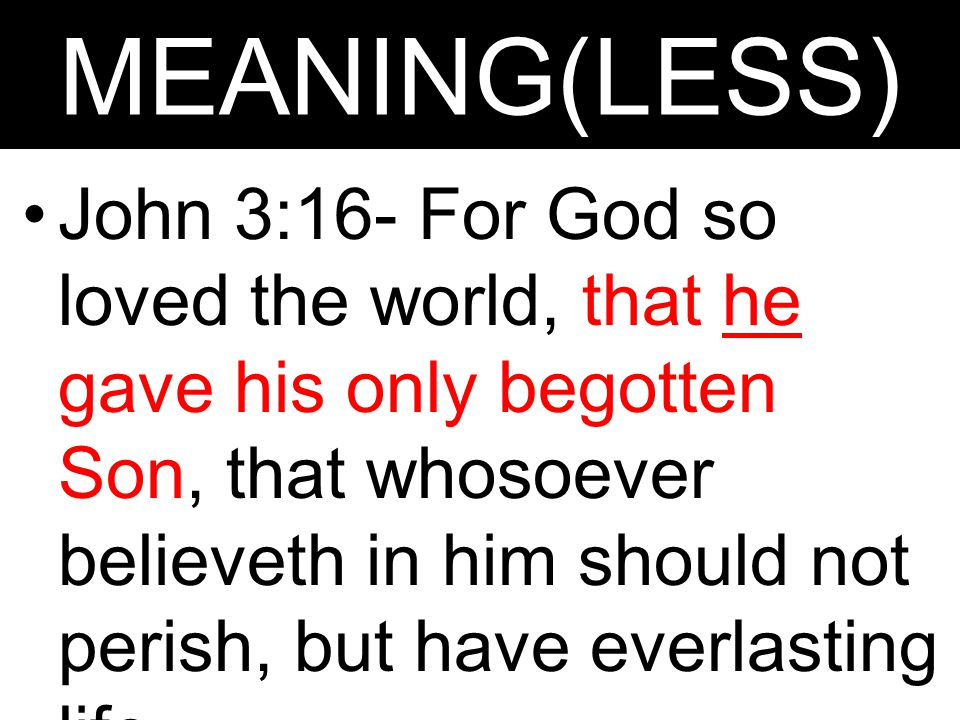 MEANING(LESS) John 3:16- For God so loved the world, that he gave his only begotten Son, that whosoever believeth in him should not perish, but have e