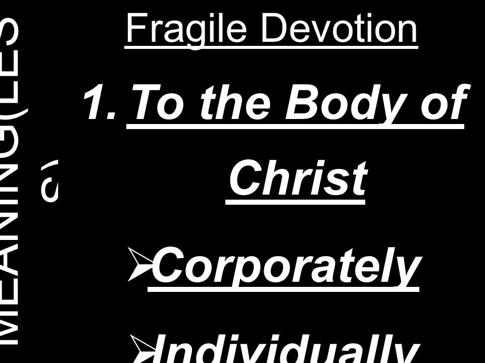 MEANING(LES S) Fragile Devotion 1.To the Body of Christ  Corporately  Individually