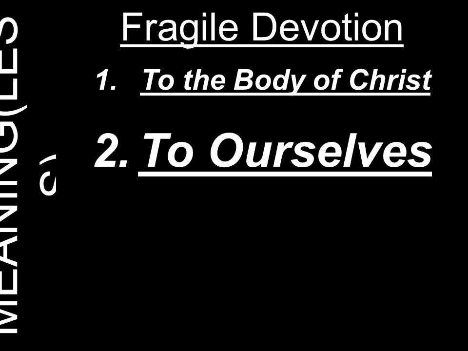 MEANING(LES S) Fragile Devotion 1.To the Body of Christ 2.To Ourselves