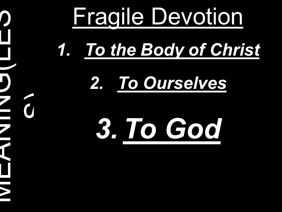 MEANING(LES S) Fragile Devotion 1.To the Body of Christ 2.To Ourselves 3.To God