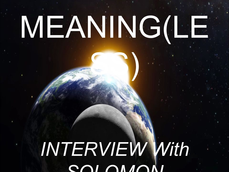 MEANING(LE SS) INTERVIEW With SOLOMON