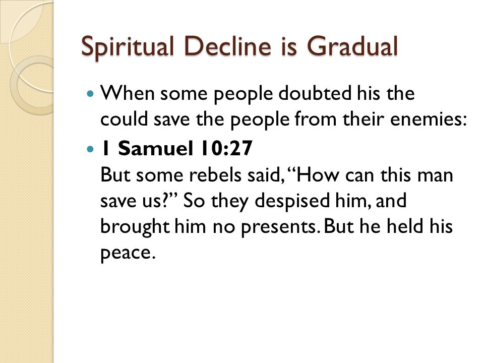 "Spiritual Decline is Gradual When some people doubted his the could save the people from their enemies: 1 Samuel 10:27 But some rebels said, ""How can"