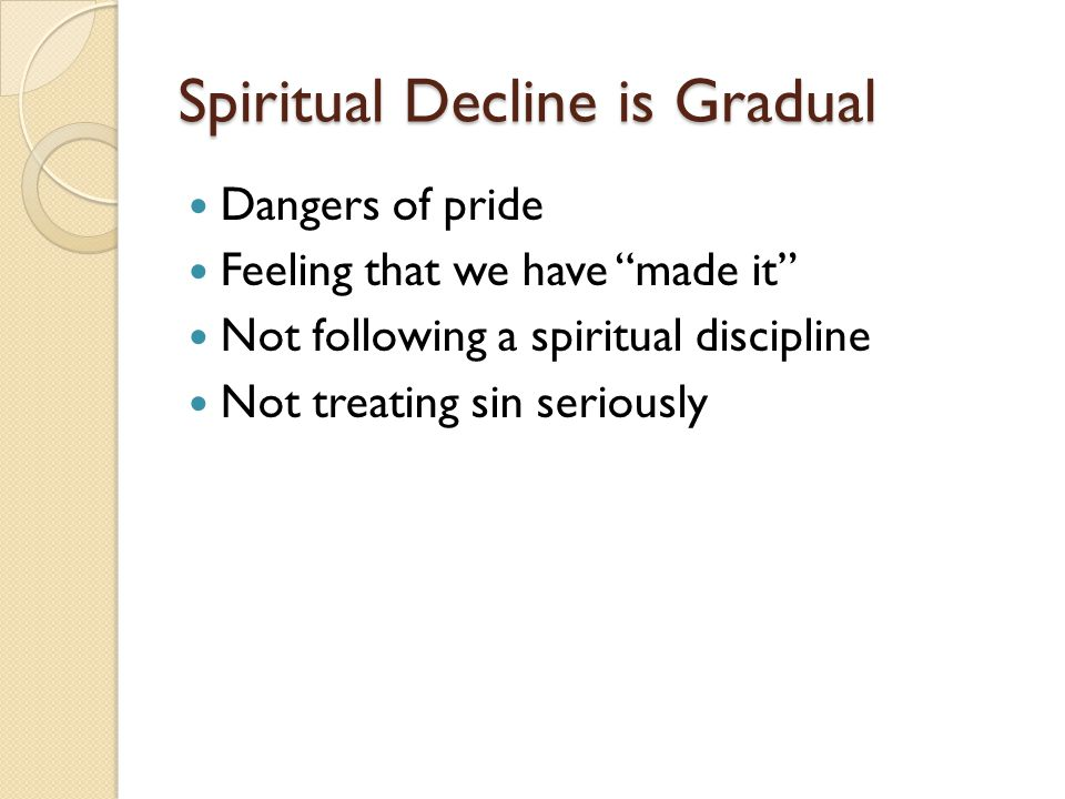 "Spiritual Decline is Gradual Dangers of pride Feeling that we have ""made it"" Not following a spiritual discipline Not treating sin seriously"