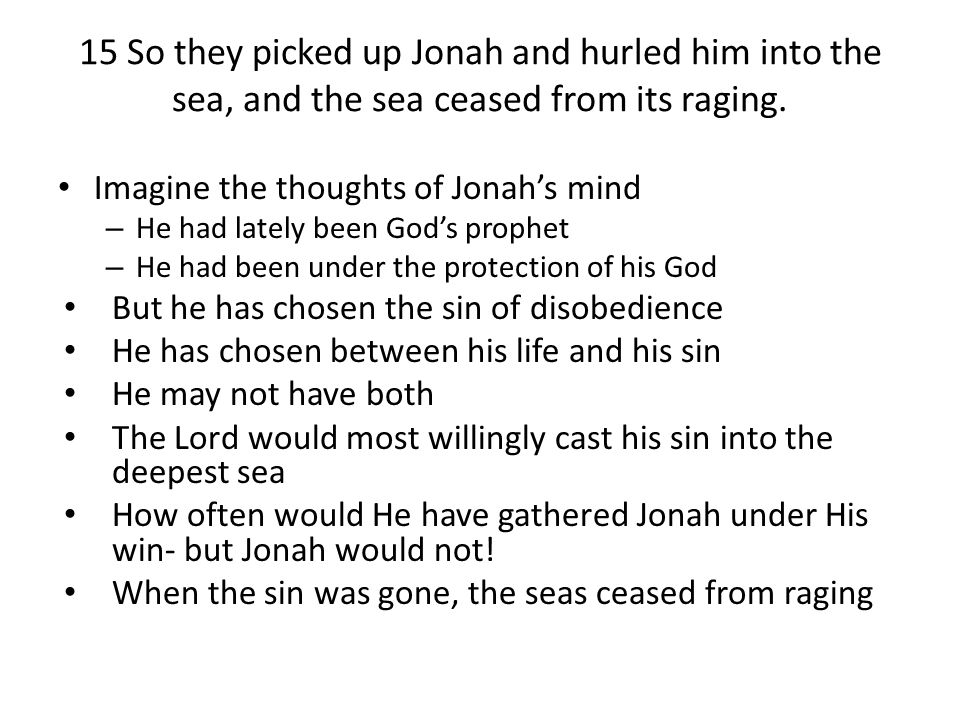 15 So they picked up Jonah and hurled him into the sea, and the sea ceased from its raging.
