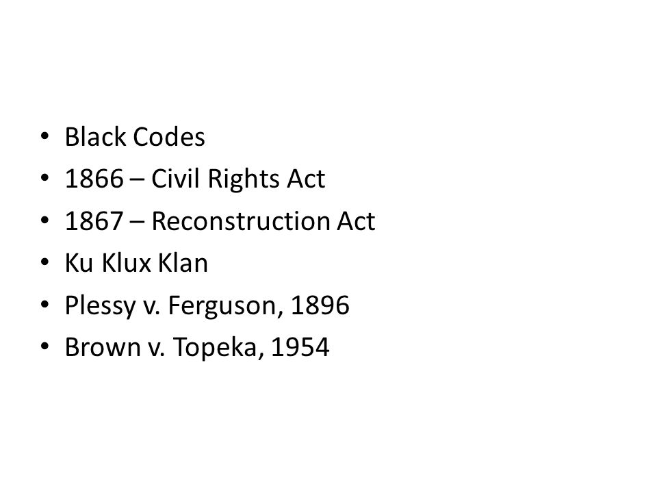 Black Codes 1866 – Civil Rights Act 1867 – Reconstruction Act Ku Klux Klan Plessy v. Ferguson, 1896 Brown v. Topeka, 1954