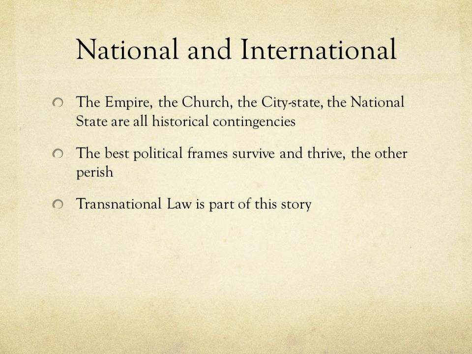 National and International The Empire, the Church, the City-state, the National State are all historical contingencies The best political frames survive and thrive, the other perish Transnational Law is part of this story