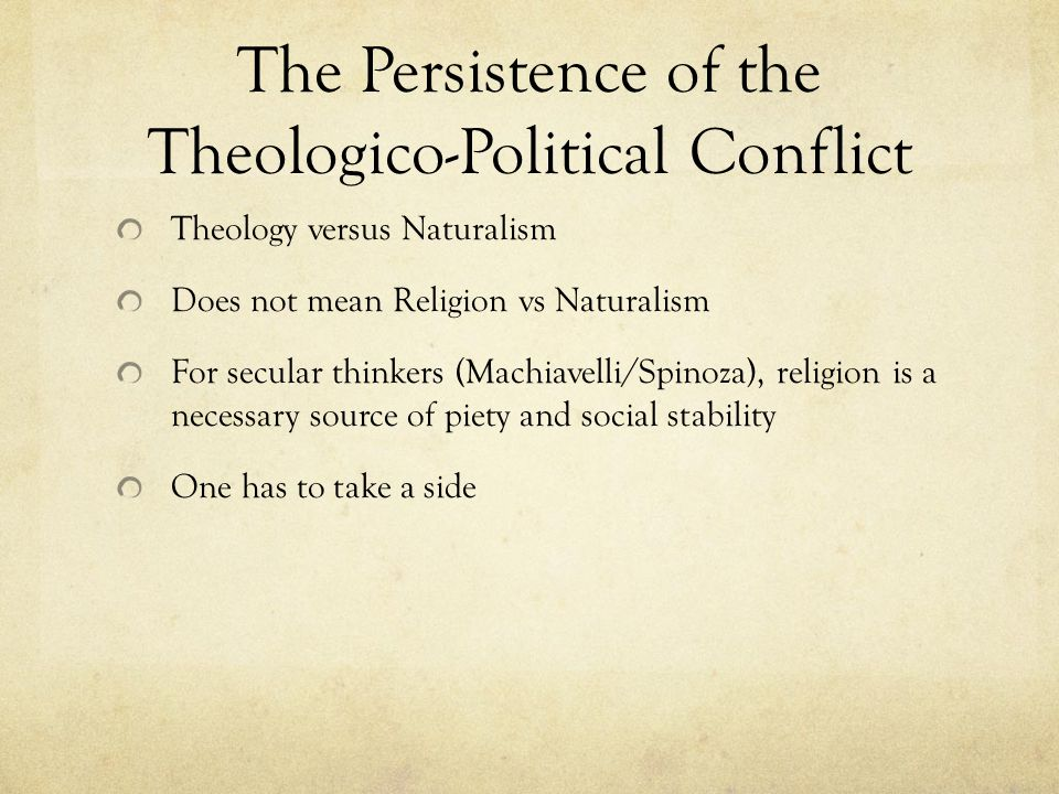The Persistence of the Theologico-Political Conflict Theology versus Naturalism Does not mean Religion vs Naturalism For secular thinkers (Machiavelli/Spinoza), religion is a necessary source of piety and social stability One has to take a side