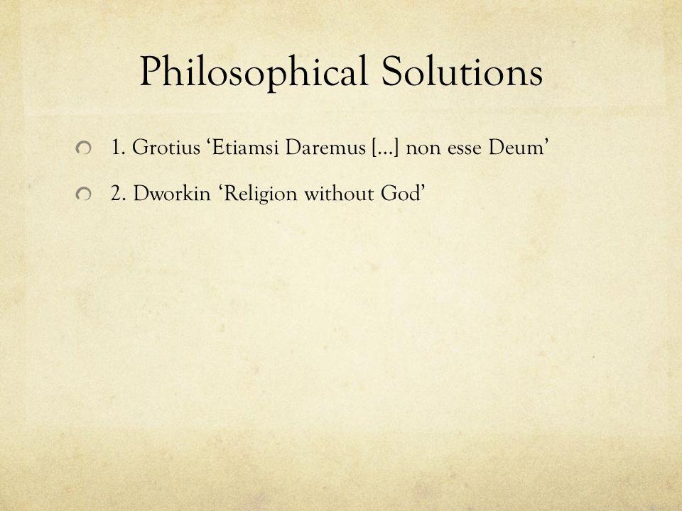 Philosophical Solutions 1. Grotius 'Etiamsi Daremus […] non esse Deum' 2. Dworkin 'Religion without God'
