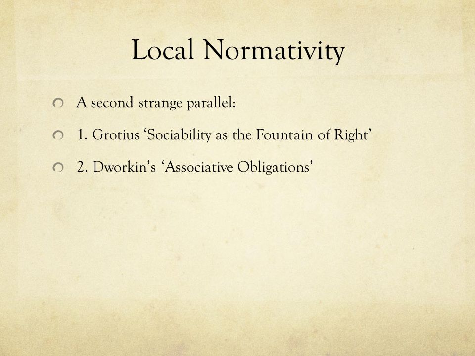 Local Normativity A second strange parallel: 1.Grotius 'Sociability as the Fountain of Right' 2.