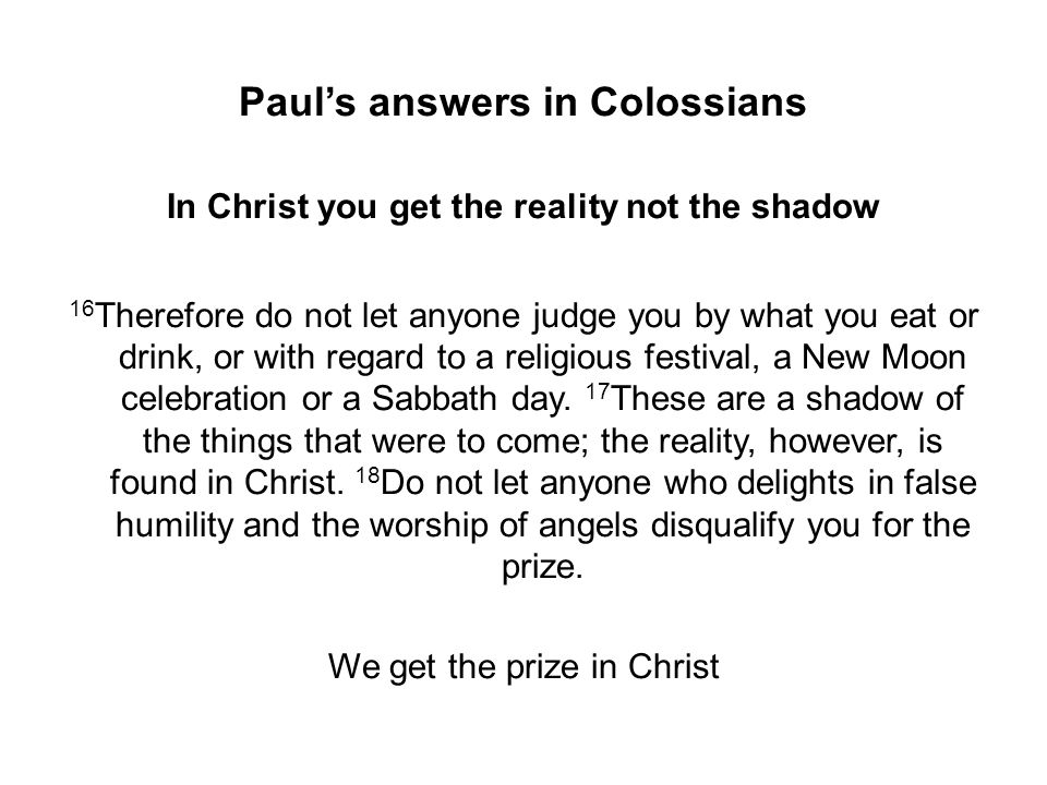 Paul's answers in Colossians In Christ you get the reality not the shadow 16 Therefore do not let anyone judge you by what you eat or drink, or with regard to a religious festival, a New Moon celebration or a Sabbath day.