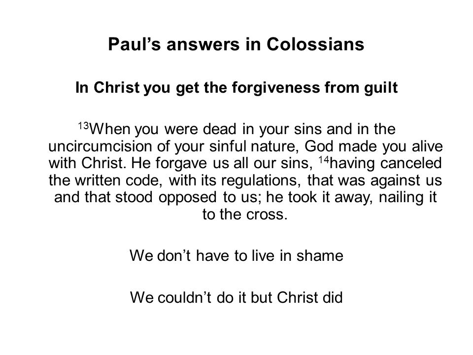 Paul's answers in Colossians In Christ you get the forgiveness from guilt 13 When you were dead in your sins and in the uncircumcision of your sinful nature, God made you alive with Christ.