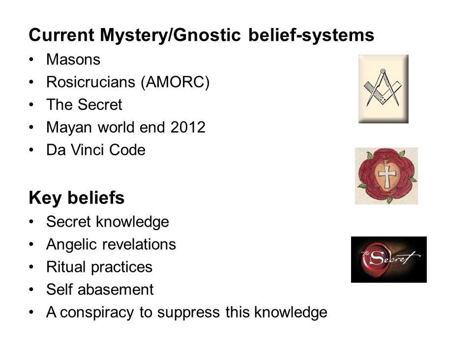 Current Mystery/Gnostic belief-systems Masons Rosicrucians (AMORC) The Secret Mayan world end 2012 Da Vinci Code Key beliefs Secret knowledge Angelic revelations Ritual practices Self abasement A conspiracy to suppress this knowledge