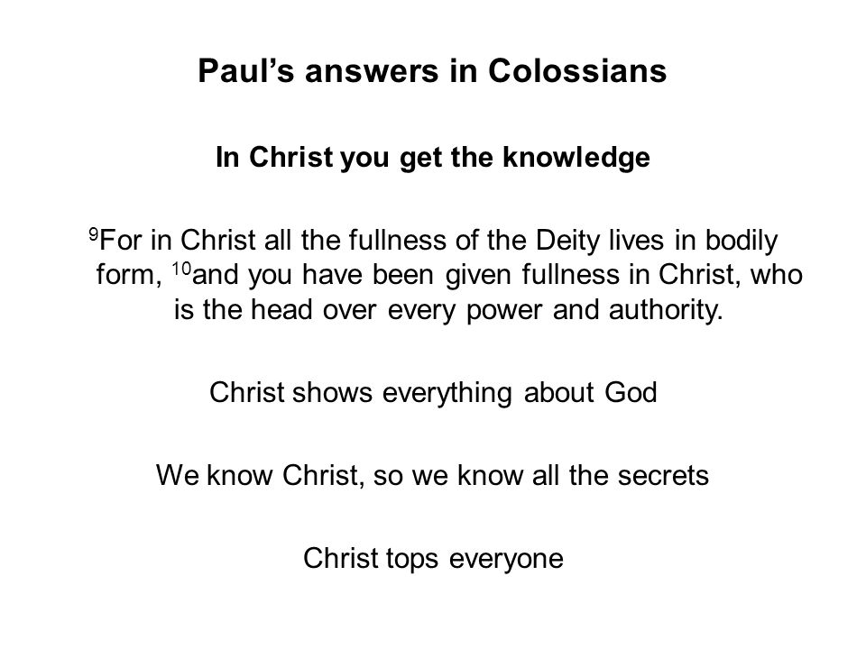 Paul's answers in Colossians In Christ you get the knowledge 9 For in Christ all the fullness of the Deity lives in bodily form, 10 and you have been given fullness in Christ, who is the head over every power and authority.