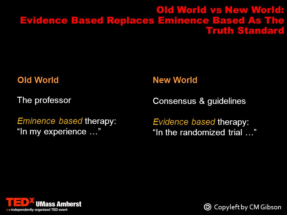Copyleft by CM Gibson The professor Eminence based therapy: In my experience … Old World Consensus & guidelines Evidence based therapy: In the randomized trial … New World Old World vs New World: Evidence Based Replaces Eminence Based As The Truth Standard