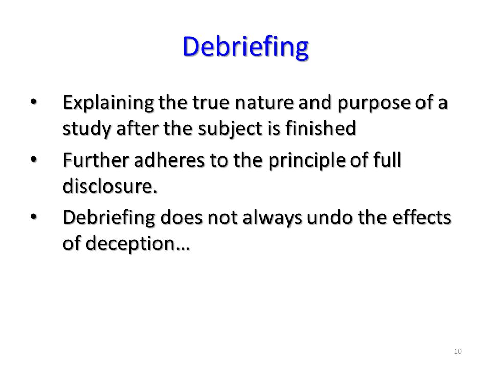 10 Debriefing Explaining the true nature and purpose of a study after the subject is finished Explaining the true nature and purpose of a study after the subject is finished Further adheres to the principle of full disclosure.