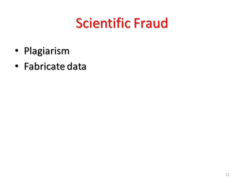 22 Scientific Fraud Plagiarism Plagiarism Fabricate data Fabricate data