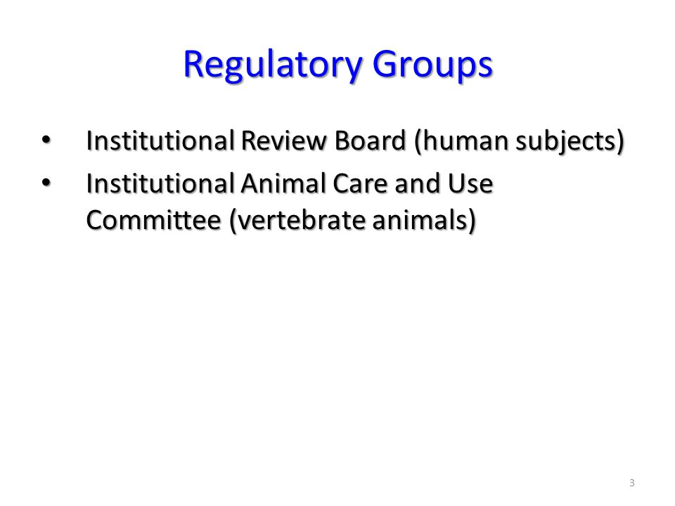 3 Regulatory Groups Institutional Review Board (human subjects) Institutional Review Board (human subjects) Institutional Animal Care and Use Committee (vertebrate animals) Institutional Animal Care and Use Committee (vertebrate animals)