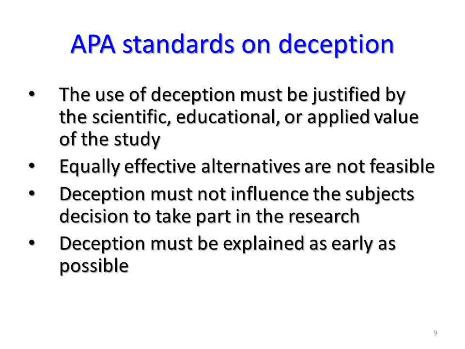 9 APA standards on deception The use of deception must be justified by the scientific, educational, or applied value of the study The use of deception must be justified by the scientific, educational, or applied value of the study Equally effective alternatives are not feasible Equally effective alternatives are not feasible Deception must not influence the subjects decision to take part in the research Deception must not influence the subjects decision to take part in the research Deception must be explained as early as possible Deception must be explained as early as possible