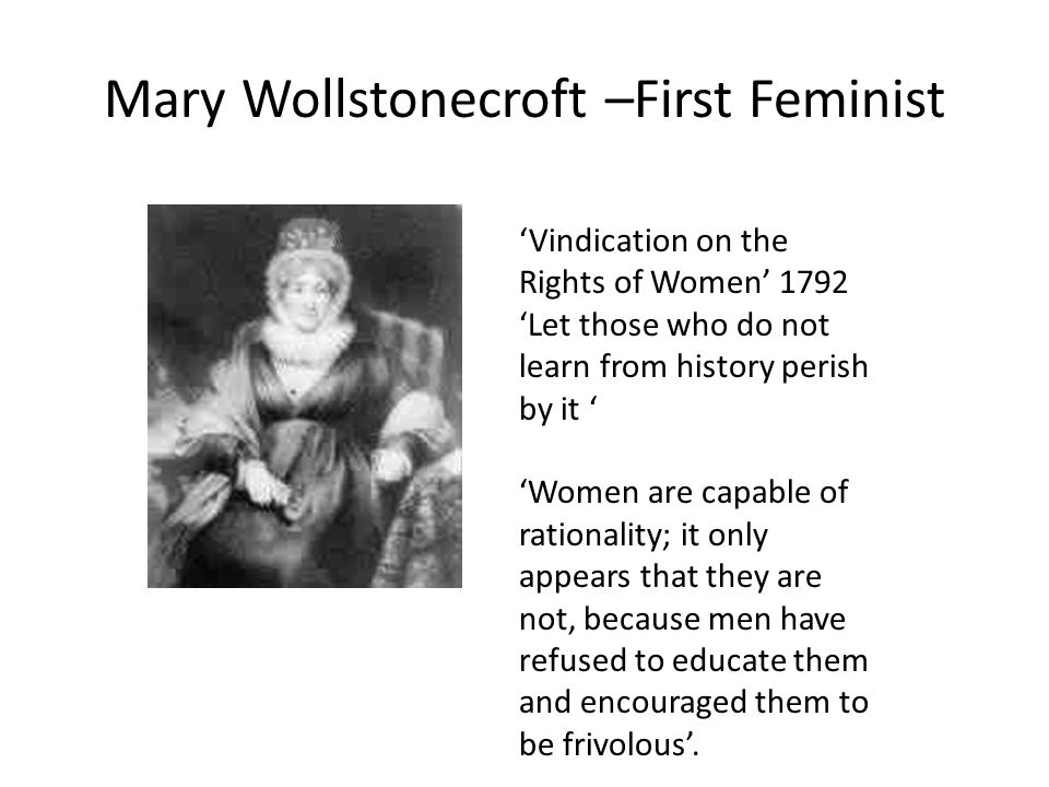 Mary Wollstonecroft –First Feminist 'Vindication on the Rights of Women' 1792 'Let those who do not learn from history perish by it ' 'Women are capable of rationality; it only appears that they are not, because men have refused to educate them and encouraged them to be frivolous'.