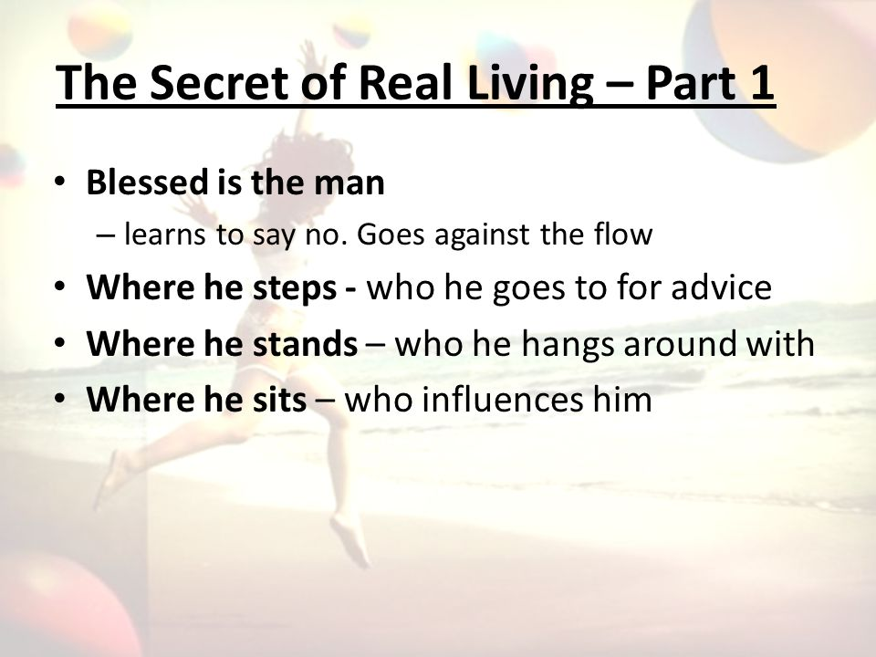 The Secret of Real Living – Part 2 His delight is in the Law of God He reads it day and night He meditates on it A tree planted by streams of living water.