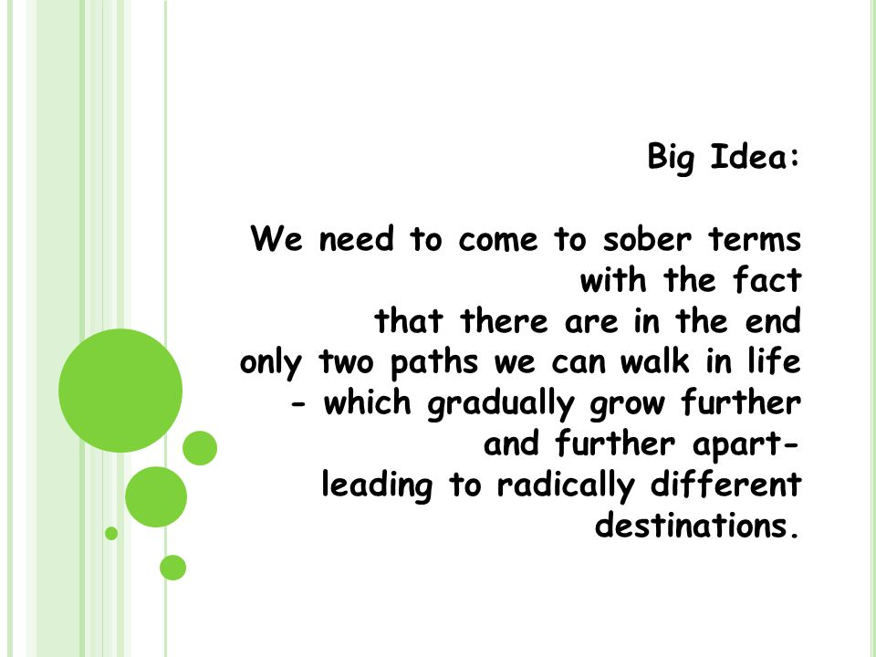 Big Idea: We need to come to sober terms with the fact that there are in the end only two paths we can walk in life - which gradually grow further and further apart- leading to radically different destinations.