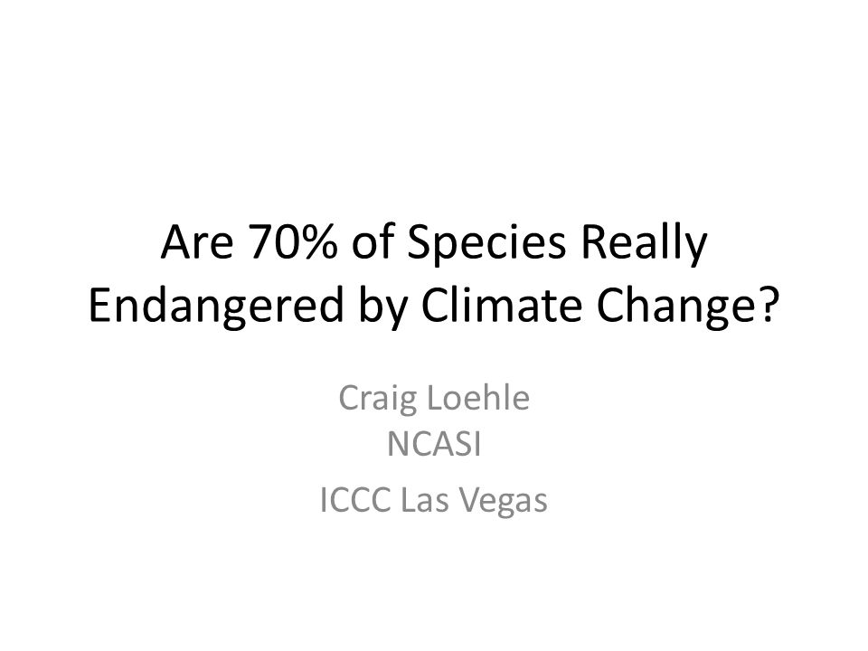 Are 70% of Species Really Endangered by Climate Change? Craig Loehle NCASI ICCC Las Vegas