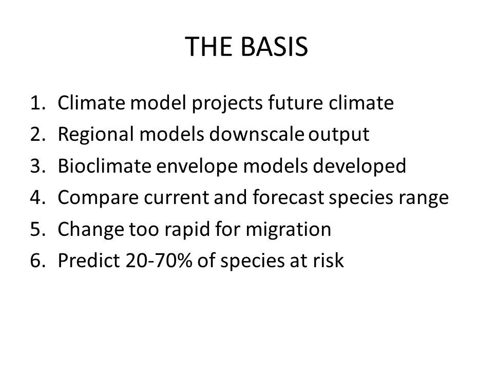 THE BASIS 1.Climate model projects future climate 2.Regional models downscale output 3.Bioclimate envelope models developed 4.Compare current and fore